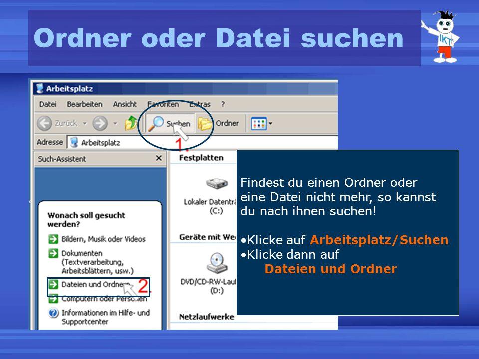 Ordner oder Datei suchen Findest du einen Ordner oder eine Datei nicht mehr, so kannst du nach ihnen suchen! Klicke auf Arbeitsplatz/Suchen Klicke dan