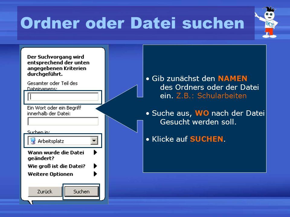 Ordner oder Datei suchen Gib zunächst den NAMEN des Ordners oder der Datei ein. Z.B.: Schularbeiten Suche aus, WO nach der Datei Gesucht werden soll.