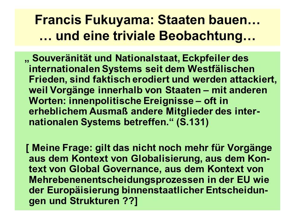 Francis Fukuyama: Staaten bauen… … und eine triviale Beobachtung… Souveränität und Nationalstaat, Eckpfeiler des internationalen Systems seit dem Westfälischen Frieden, sind faktisch erodiert und werden attackiert, weil Vorgänge innerhalb von Staaten – mit anderen Worten: innenpolitische Ereignisse – oft in erheblichem Ausmaß andere Mitglieder des inter- nationalen Systems betreffen.