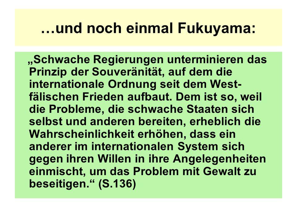 …und noch einmal Fukuyama: Schwache Regierungen unterminieren das Prinzip der Souveränität, auf dem die internationale Ordnung seit dem West- fälischen Frieden aufbaut.