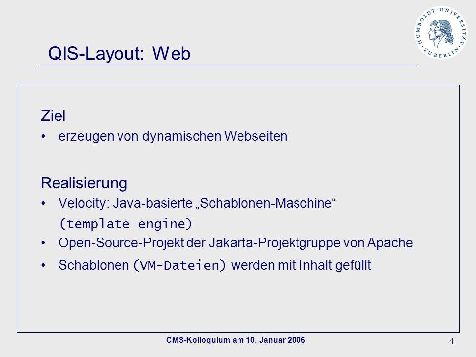 CMS-Kolloquium am 10. Januar 2006 4 QIS-Layout: Web Ziel erzeugen von dynamischen Webseiten Realisierung Velocity: Java-basierte Schablonen-Maschine (