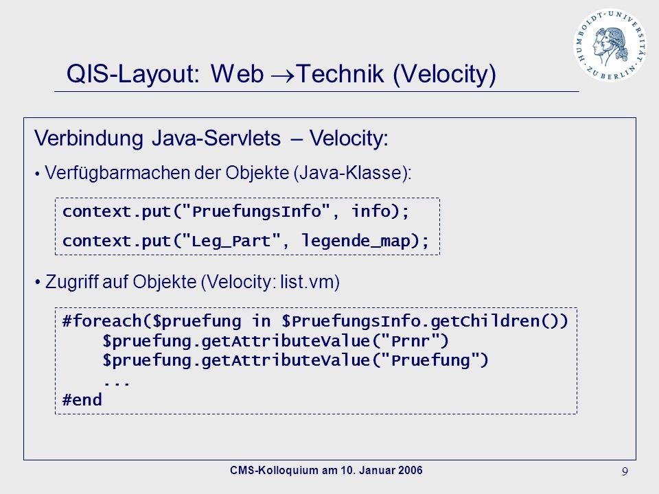 CMS-Kolloquium am 10. Januar 2006 9 QIS-Layout: Web Technik (Velocity) Verbindung Java-Servlets – Velocity: Verfügbarmachen der Objekte (Java-Klasse):