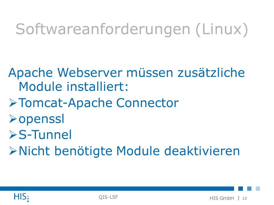 13 HIS GmbH QIS-LSF Softwareanforderungen (Linux) Apache Webserver müssen zusätzliche Module installiert: Tomcat-Apache Connector openssl S-Tunnel Nic