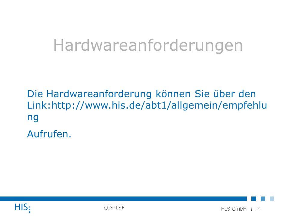 15 HIS GmbH QIS-LSF Hardwareanforderungen Die Hardwareanforderung können Sie über den Link:http://www.his.de/abt1/allgemein/empfehlu ng Aufrufen.