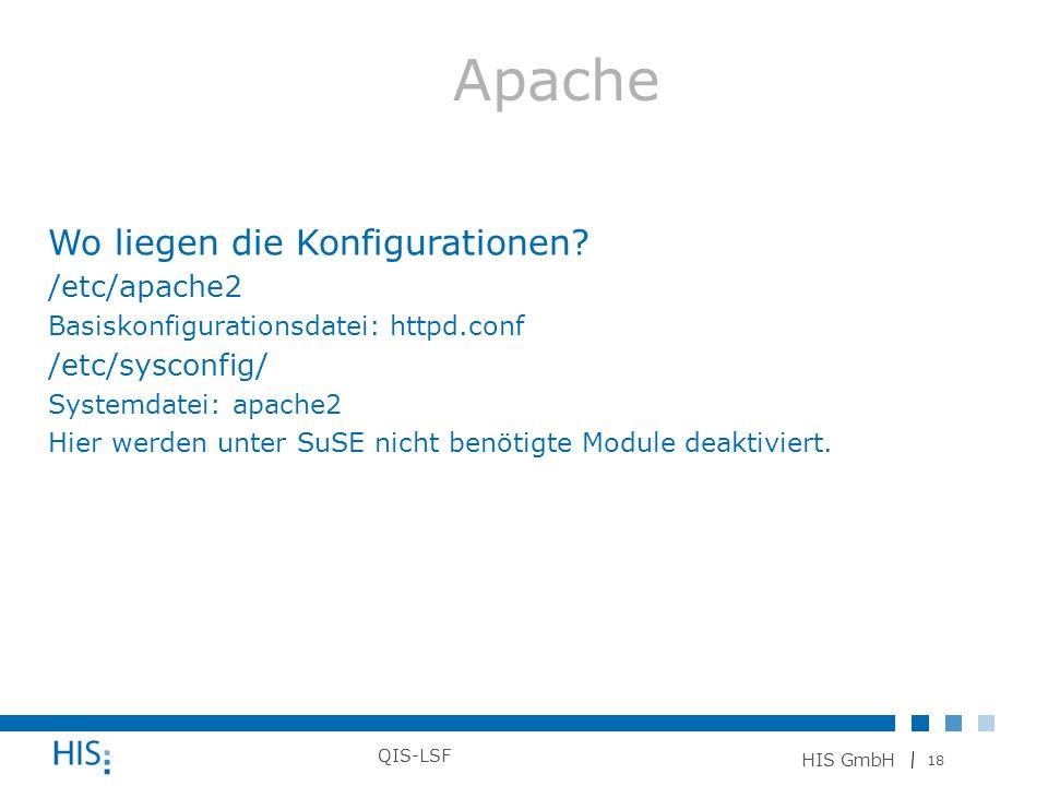 18 HIS GmbH QIS-LSF Wo liegen die Konfigurationen? /etc/apache2 Basiskonfigurationsdatei: httpd.conf /etc/sysconfig/ Systemdatei: apache2 Hier werden