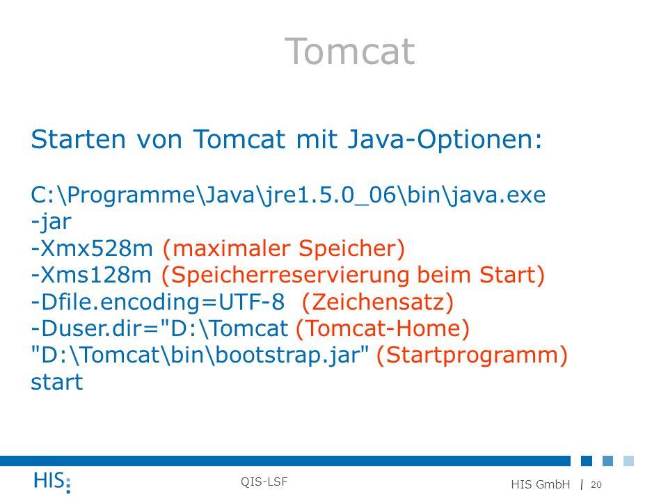 20 HIS GmbH QIS-LSF Tomcat Starten von Tomcat mit Java-Optionen: C:\Programme\Java\jre1.5.0_06\bin\java.exe -jar -Xmx528m (maximaler Speicher) -Xms128