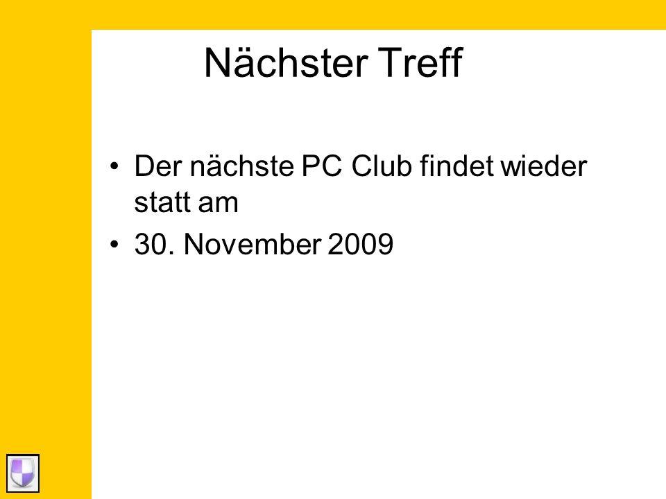 Nächster Treff Der nächste PC Club findet wieder statt am 30. November 2009