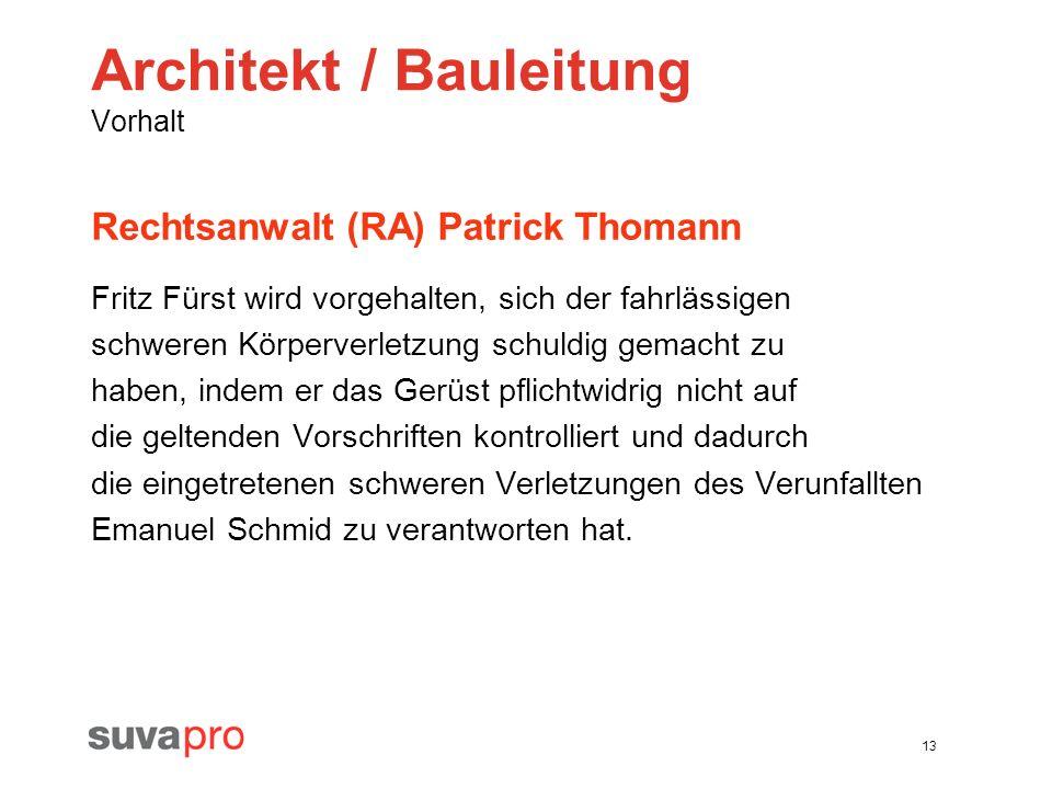 13 Architekt / Bauleitung Vorhalt Rechtsanwalt (RA) Patrick Thomann Fritz Fürst wird vorgehalten, sich der fahrlässigen schweren Körperverletzung schu