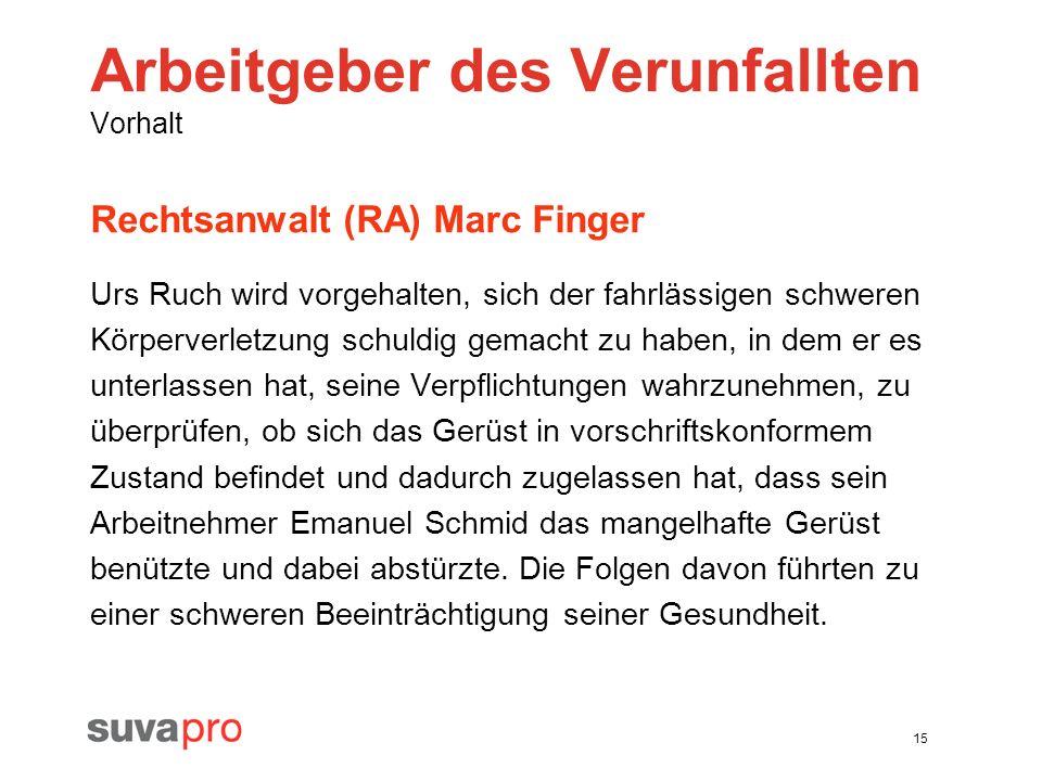 15 Arbeitgeber des Verunfallten Vorhalt Rechtsanwalt (RA) Marc Finger Urs Ruch wird vorgehalten, sich der fahrlässigen schweren Körperverletzung schul