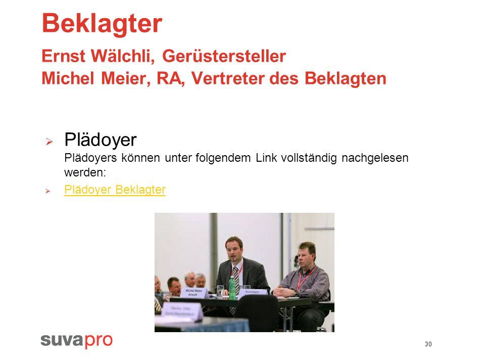 30 Beklagter Ernst Wälchli, Gerüstersteller Michel Meier, RA, Vertreter des Beklagten Plädoyer Plädoyers können unter folgendem Link vollständig nachg