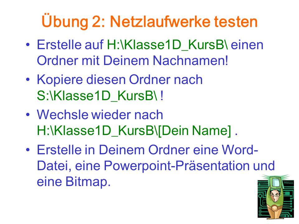 Übung 2: Netzlaufwerke testen Erstelle auf H:\Klasse1D_KursB\ einen Ordner mit Deinem Nachnamen.