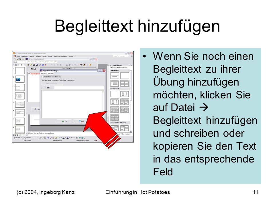 (c) 2004, Ingeborg KanzEinführung in Hot Potatoes11 Begleittext hinzufügen Wenn Sie noch einen Begleittext zu ihrer Übung hinzufügen möchten, klicken