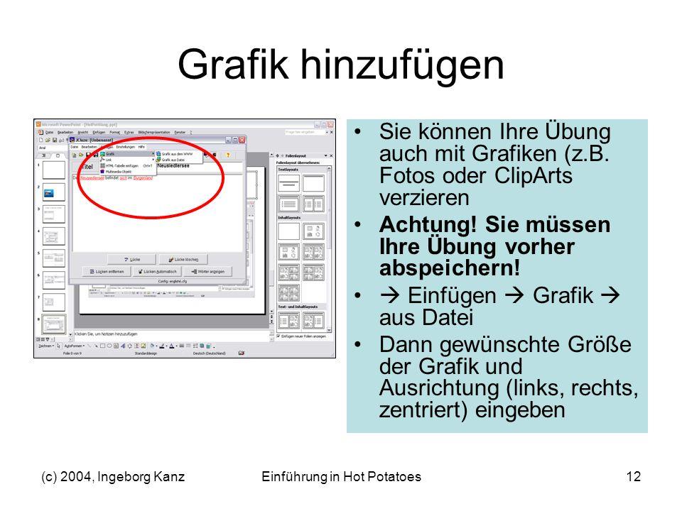(c) 2004, Ingeborg KanzEinführung in Hot Potatoes12 Grafik hinzufügen Sie können Ihre Übung auch mit Grafiken (z.B. Fotos oder ClipArts verzieren Acht