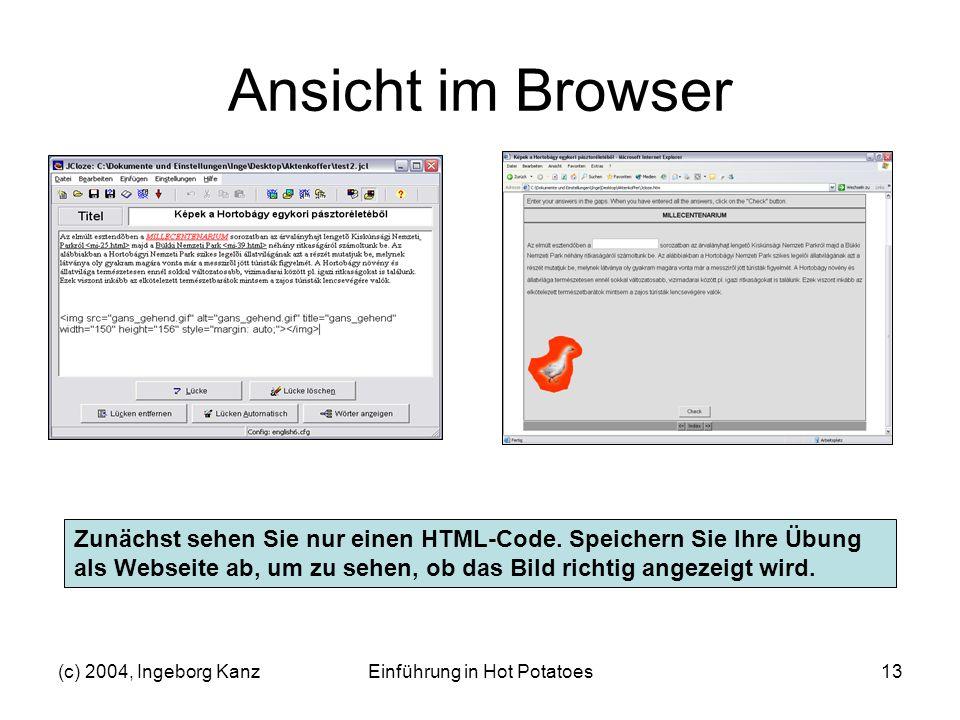 (c) 2004, Ingeborg KanzEinführung in Hot Potatoes13 Ansicht im Browser Zunächst sehen Sie nur einen HTML-Code. Speichern Sie Ihre Übung als Webseite a