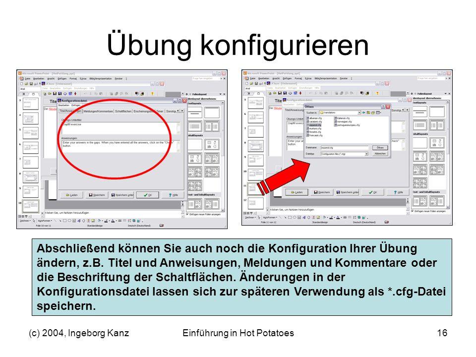 (c) 2004, Ingeborg KanzEinführung in Hot Potatoes16 Übung konfigurieren Abschließend können Sie auch noch die Konfiguration Ihrer Übung ändern, z.B. T