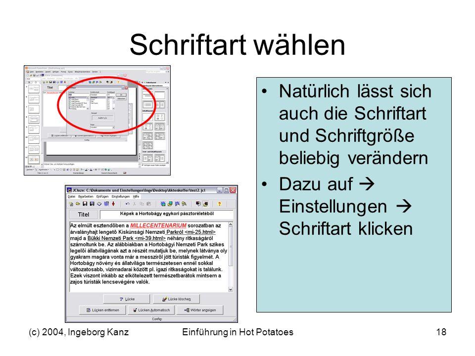 (c) 2004, Ingeborg KanzEinführung in Hot Potatoes18 Schriftart wählen Natürlich lässt sich auch die Schriftart und Schriftgröße beliebig verändern Daz
