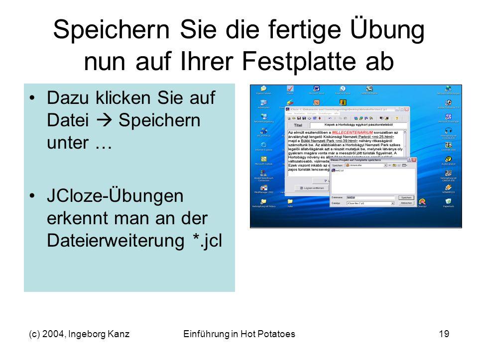 (c) 2004, Ingeborg KanzEinführung in Hot Potatoes19 Speichern Sie die fertige Übung nun auf Ihrer Festplatte ab Dazu klicken Sie auf Datei Speichern u