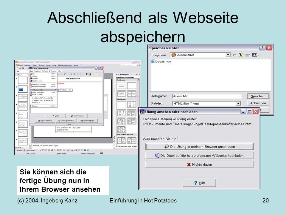 (c) 2004, Ingeborg KanzEinführung in Hot Potatoes20 Abschließend als Webseite abspeichern Sie können sich die fertige Übung nun in Ihrem Browser anseh