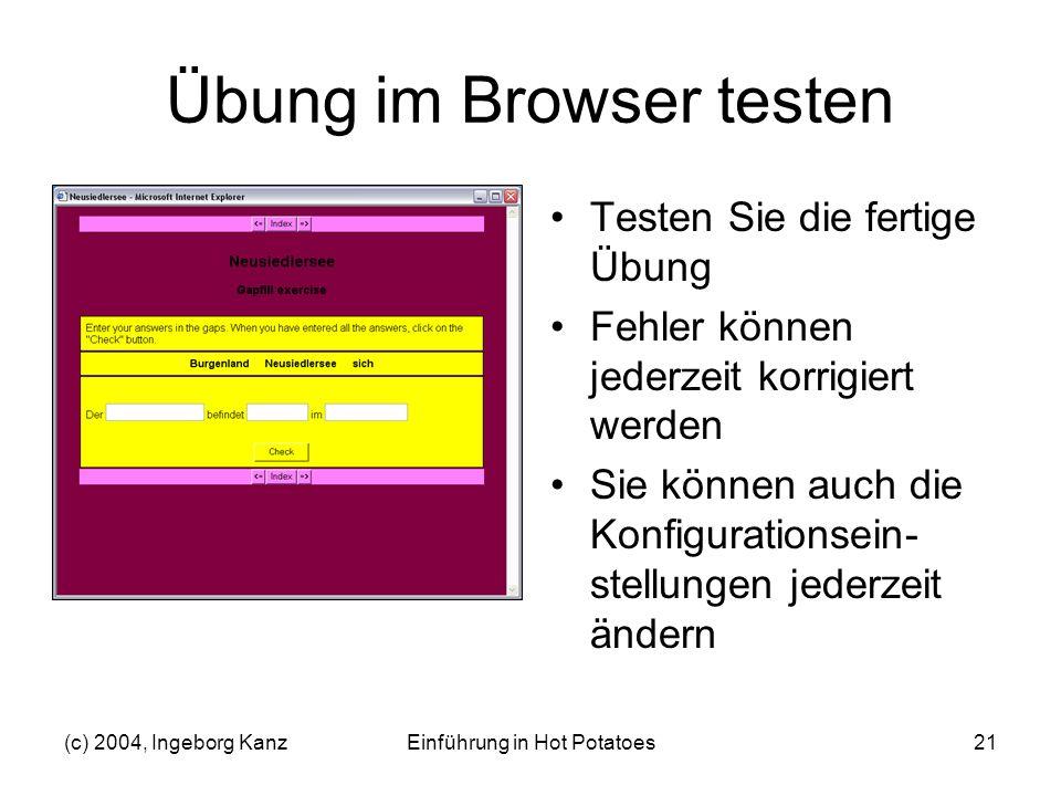 (c) 2004, Ingeborg KanzEinführung in Hot Potatoes21 Übung im Browser testen Testen Sie die fertige Übung Fehler können jederzeit korrigiert werden Sie