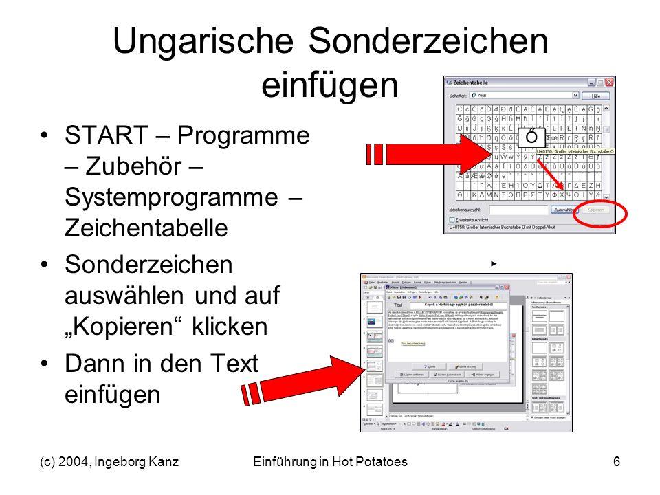 (c) 2004, Ingeborg KanzEinführung in Hot Potatoes6 Ungarische Sonderzeichen einfügen START – Programme – Zubehör – Systemprogramme – Zeichentabelle So