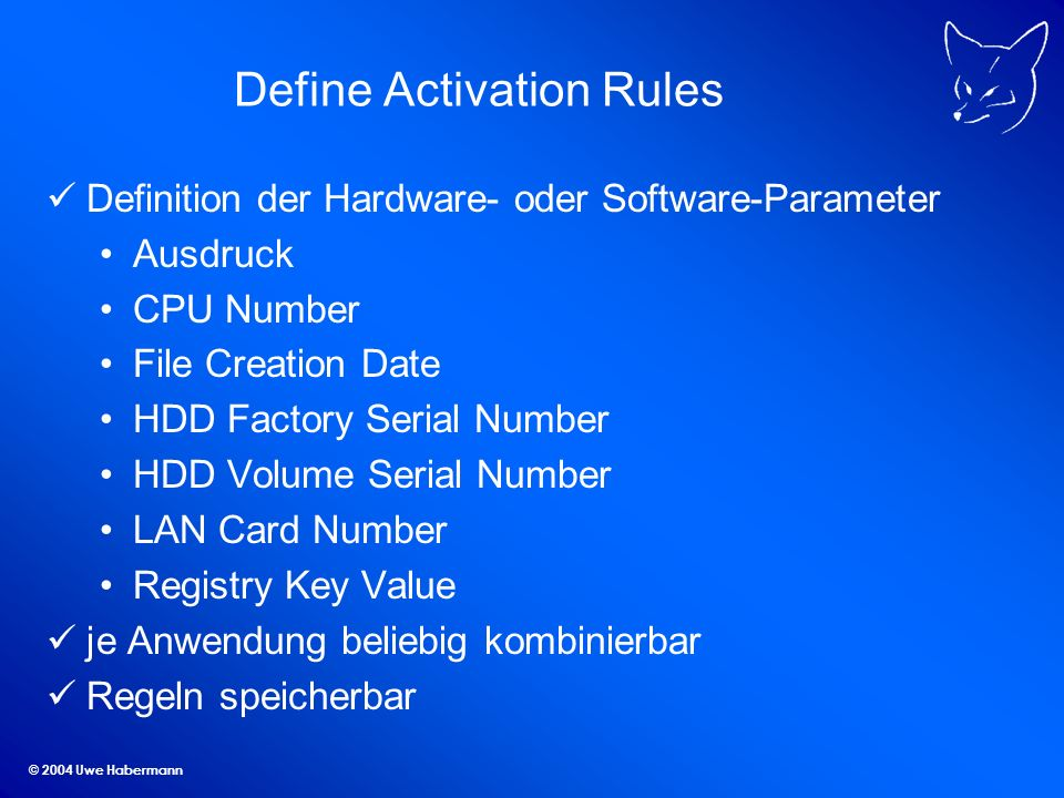 © 2004 Uwe Habermann Define Activation Rules Definition der Hardware- oder Software-Parameter Ausdruck CPU Number File Creation Date HDD Factory Serial Number HDD Volume Serial Number LAN Card Number Registry Key Value je Anwendung beliebig kombinierbar Regeln speicherbar