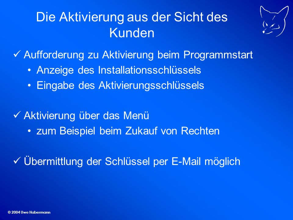 © 2004 Uwe Habermann Die Aktivierung aus der Sicht des Kunden Aufforderung zu Aktivierung beim Programmstart Anzeige des Installationsschlüssels Eingabe des Aktivierungsschlüssels Aktivierung über das Menü zum Beispiel beim Zukauf von Rechten Übermittlung der Schlüssel per E-Mail möglich