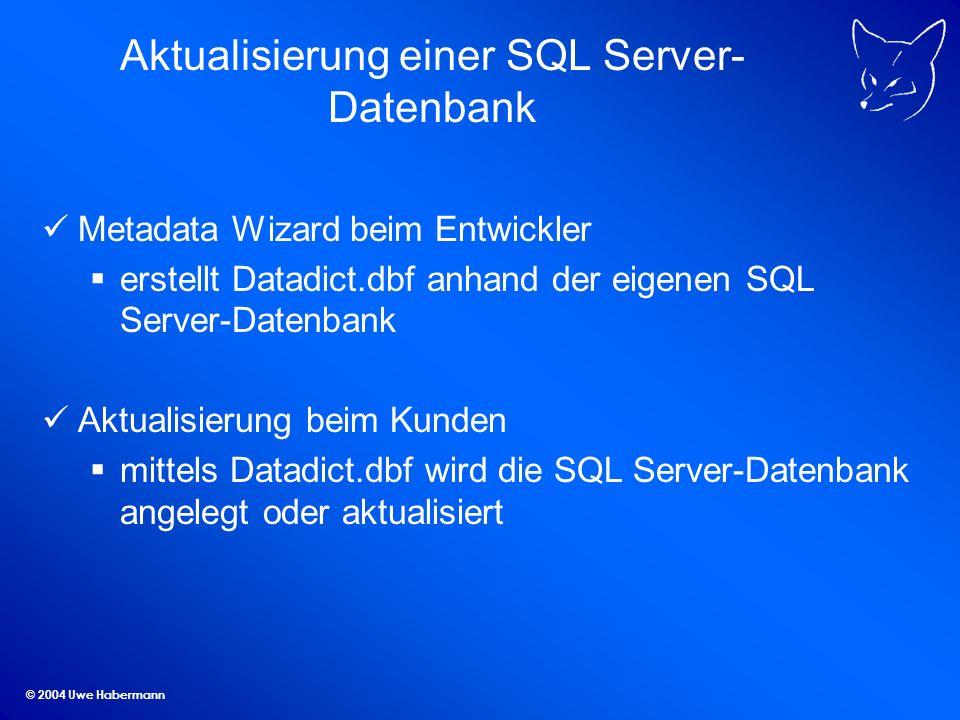 © 2004 Uwe Habermann Aktualisierung einer SQL Server- Datenbank Metadata Wizard beim Entwickler erstellt Datadict.dbf anhand der eigenen SQL Server-Datenbank Aktualisierung beim Kunden mittels Datadict.dbf wird die SQL Server-Datenbank angelegt oder aktualisiert