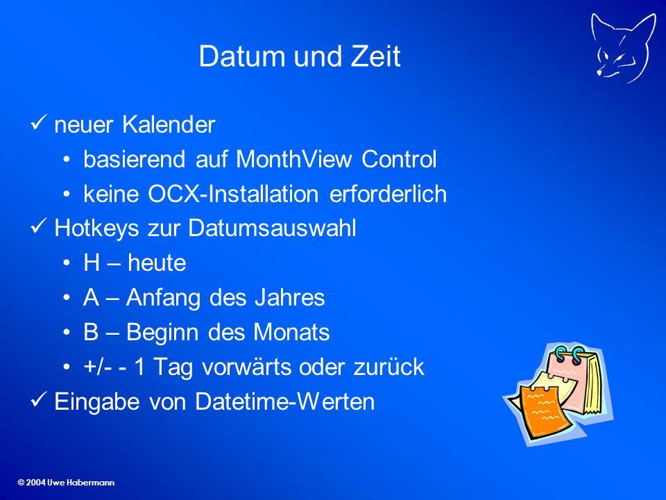 © 2004 Uwe Habermann Datum und Zeit neuer Kalender basierend auf MonthView Control keine OCX-Installation erforderlich Hotkeys zur Datumsauswahl H – heute A – Anfang des Jahres B – Beginn des Monats +/- - 1 Tag vorwärts oder zurück Eingabe von Datetime-Werten