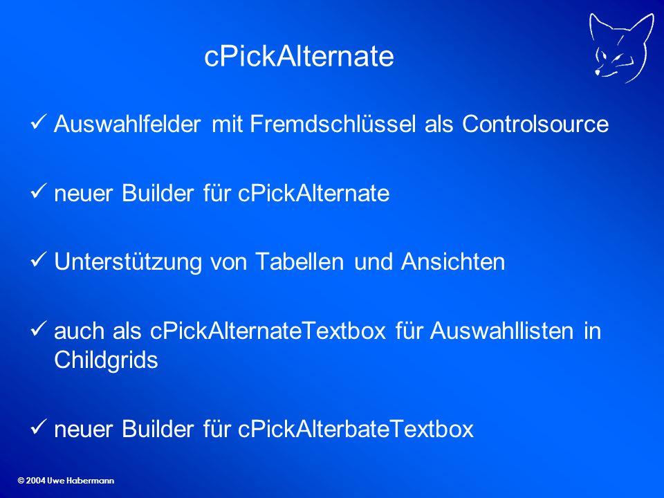 © 2004 Uwe Habermann cPickAlternate Auswahlfelder mit Fremdschlüssel als Controlsource neuer Builder für cPickAlternate Unterstützung von Tabellen und Ansichten auch als cPickAlternateTextbox für Auswahllisten in Childgrids neuer Builder für cPickAlterbateTextbox