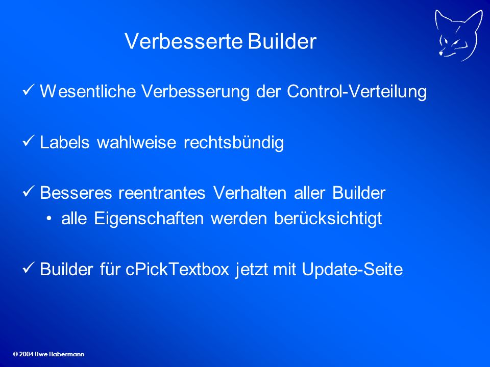 © 2004 Uwe Habermann Verbesserte Builder Wesentliche Verbesserung der Control-Verteilung Labels wahlweise rechtsbündig Besseres reentrantes Verhalten aller Builder alle Eigenschaften werden berücksichtigt Builder für cPickTextbox jetzt mit Update-Seite