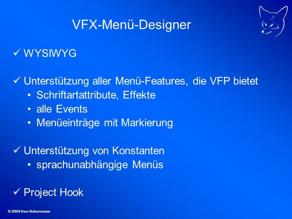 © 2004 Uwe Habermann VFX-Menü-Designer WYSIWYG Unterstützung aller Menü-Features, die VFP bietet Schriftartattribute, Effekte alle Events Menüeinträge mit Markierung Unterstützung von Konstanten sprachunabhängige Menüs Project Hook