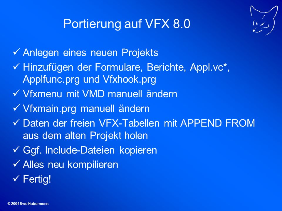 © 2004 Uwe Habermann Portierung auf VFX 8.0 Anlegen eines neuen Projekts Hinzufügen der Formulare, Berichte, Appl.vc*, Applfunc.prg und Vfxhook.prg Vfxmenu mit VMD manuell ändern Vfxmain.prg manuell ändern Daten der freien VFX-Tabellen mit APPEND FROM aus dem alten Projekt holen Ggf.