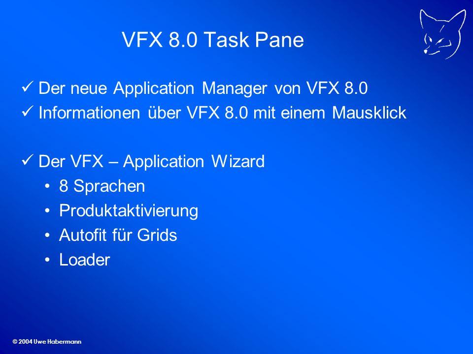© 2004 Uwe Habermann VFX 8.0 Task Pane Der neue Application Manager von VFX 8.0 Informationen über VFX 8.0 mit einem Mausklick Der VFX – Application Wizard 8 Sprachen Produktaktivierung Autofit für Grids Loader