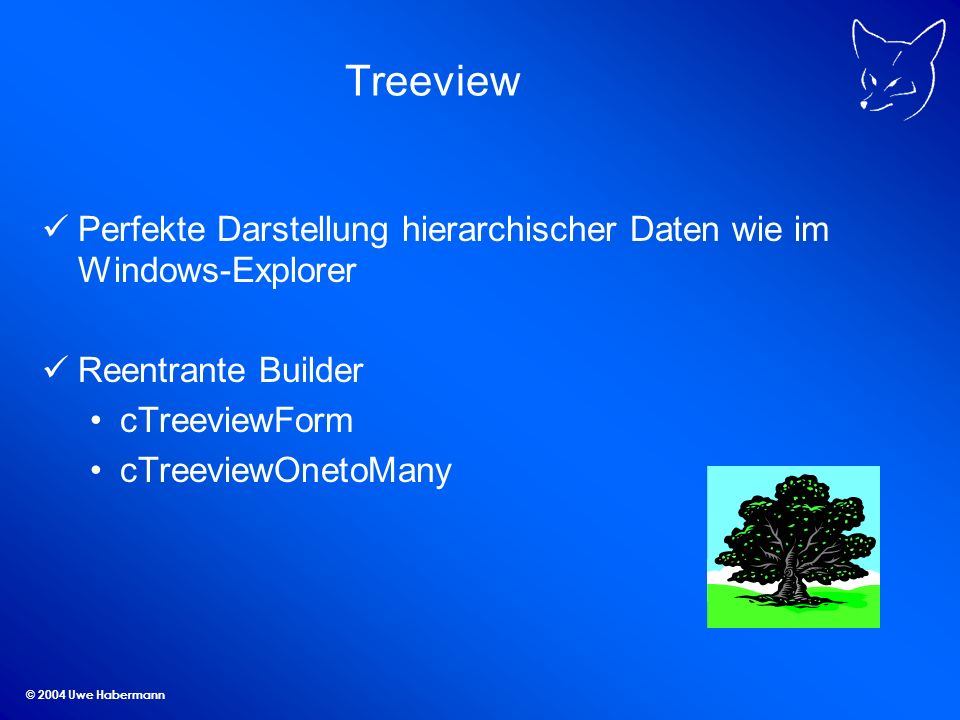 © 2004 Uwe Habermann Treeview Perfekte Darstellung hierarchischer Daten wie im Windows-Explorer Reentrante Builder cTreeviewForm cTreeviewOnetoMany