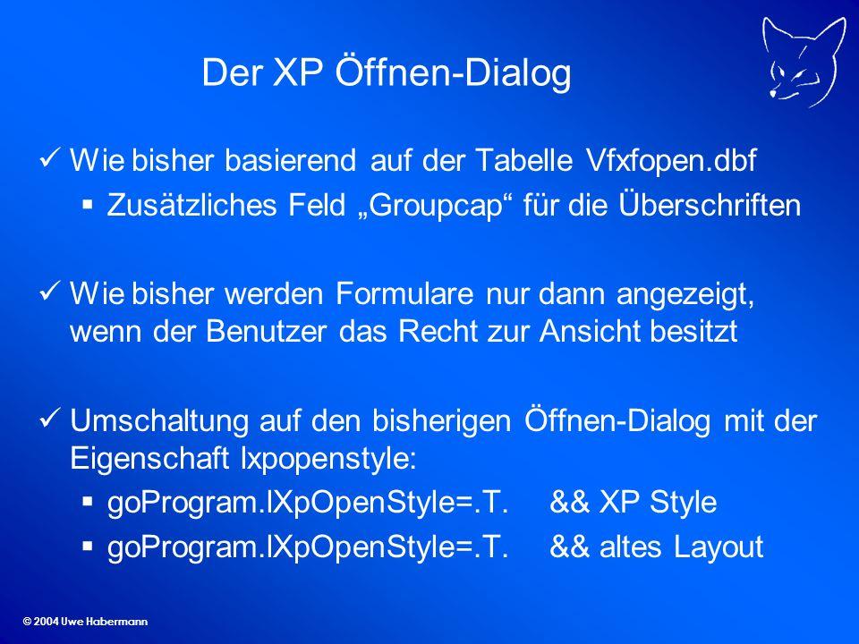© 2004 Uwe Habermann Der XP Öffnen-Dialog Wie bisher basierend auf der Tabelle Vfxfopen.dbf Zusätzliches Feld Groupcap für die Überschriften Wie bisher werden Formulare nur dann angezeigt, wenn der Benutzer das Recht zur Ansicht besitzt Umschaltung auf den bisherigen Öffnen-Dialog mit der Eigenschaft lxpopenstyle: goProgram.lXpOpenStyle=.T.&& XP Style goProgram.lXpOpenStyle=.T.&& altes Layout