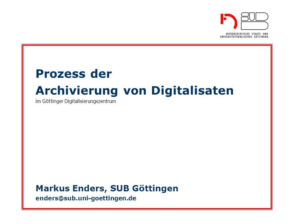 Prozess der Archivierung von Digitalisaten im Göttinger Digitalisierungszentrum Markus Enders, SUB Göttingen enders@sub.uni-goettingen.de
