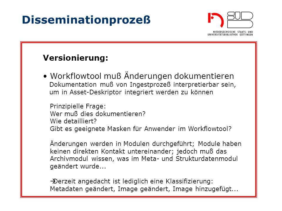 Disseminationprozeß Workflowtool muß Änderungen dokumentieren Dokumentation muß von Ingestprozeß interpretierbar sein, um in Asset-Deskriptor integriert werden zu können Versionierung: Prinzipielle Frage: Wer muß dies dokumentieren.
