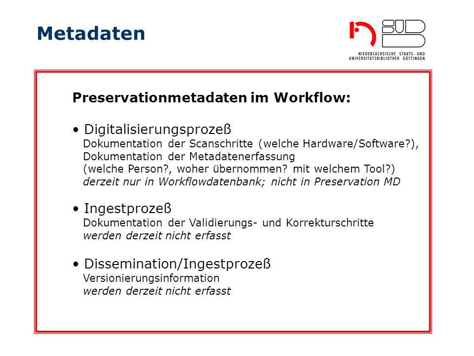 Metadaten Ingestprozeß Dokumentation der Validierungs- und Korrekturschritte werden derzeit nicht erfasst Preservationmetadaten im Workflow: Digitalisierungsprozeß Dokumentation der Scanschritte (welche Hardware/Software?), Dokumentation der Metadatenerfassung (welche Person?, woher übernommen.