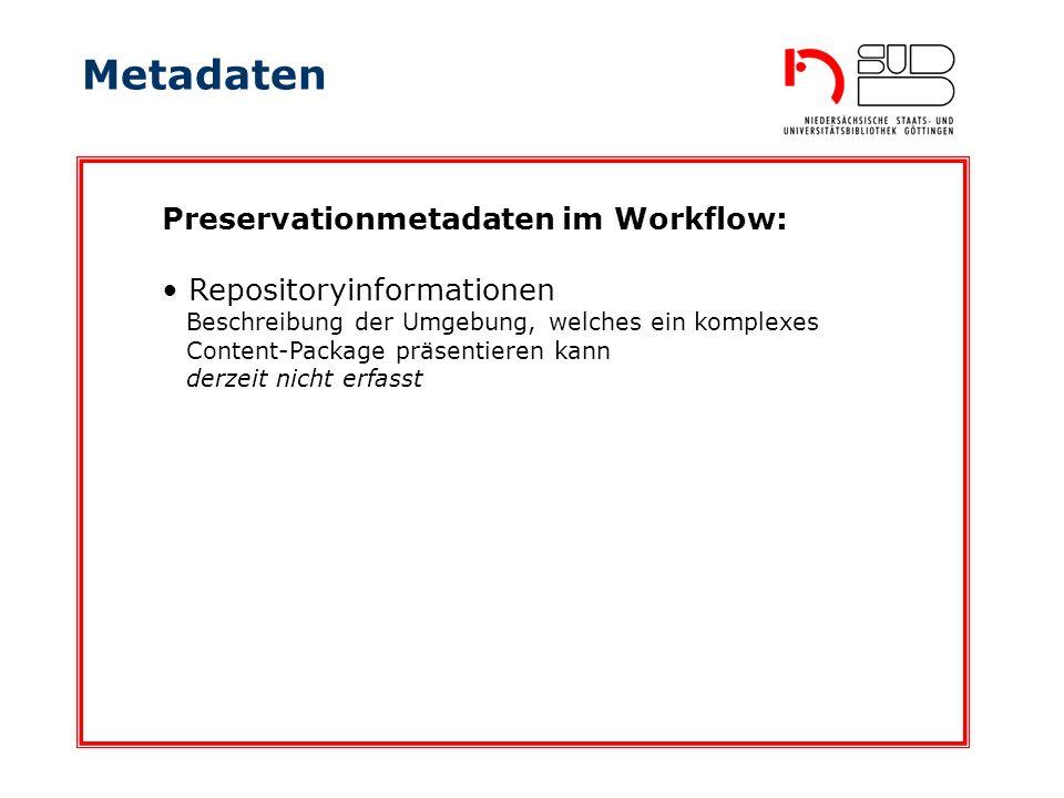 Metadaten Preservationmetadaten im Workflow: Repositoryinformationen Beschreibung der Umgebung, welches ein komplexes Content-Package präsentieren kann derzeit nicht erfasst