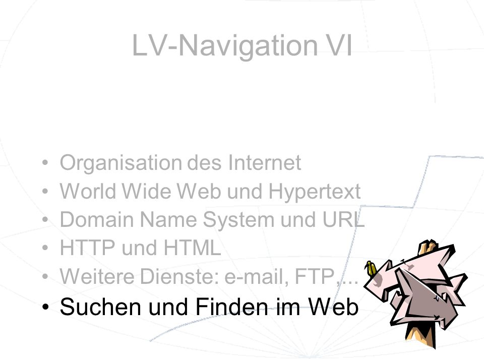 LV-Navigation VI Organisation des Internet World Wide Web und Hypertext Domain Name System und URL HTTP und HTML Weitere Dienste: e-mail, FTP,... Such