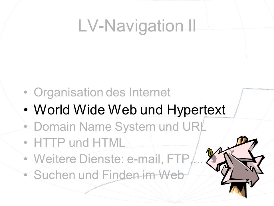 LV-Navigation II Organisation des Internet World Wide Web und Hypertext Domain Name System und URL HTTP und HTML Weitere Dienste: e-mail, FTP,... Such