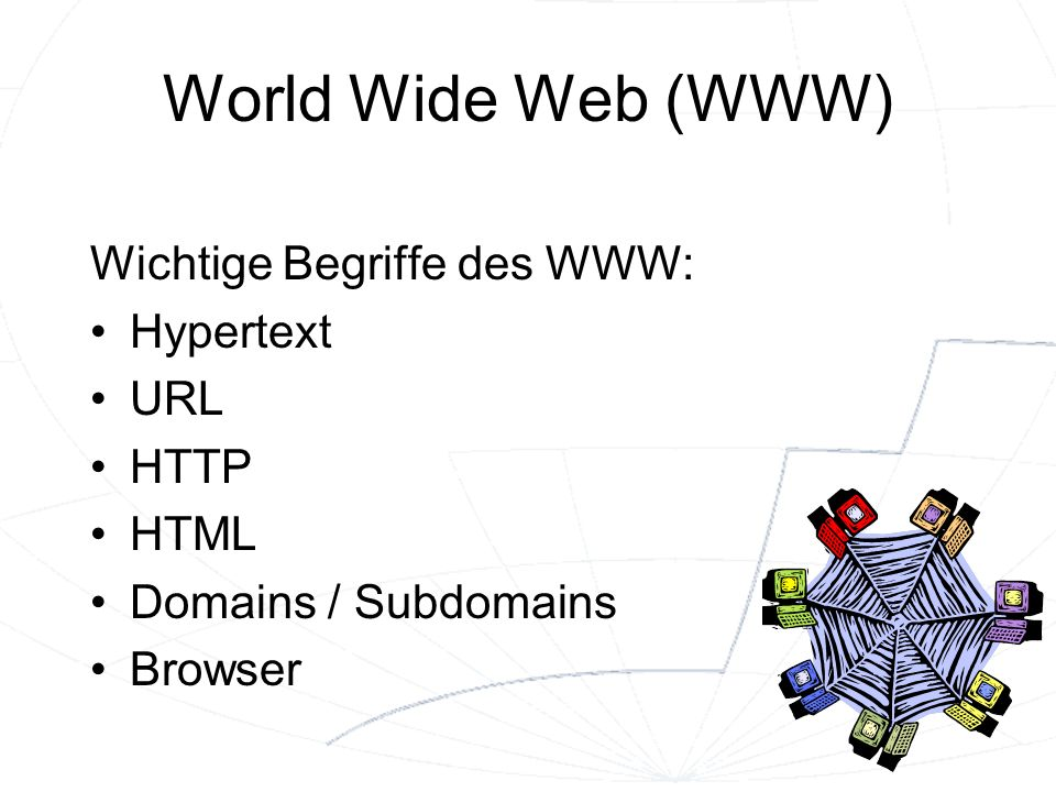 World Wide Web (WWW) Wichtige Begriffe des WWW: Hypertext URL HTTP HTML Domains / Subdomains Browser