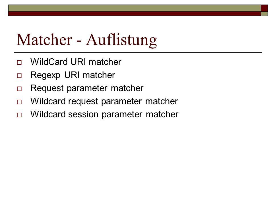 Matcher - Auflistung WildCard URI matcher Regexp URI matcher Request parameter matcher Wildcard request parameter matcher Wildcard session parameter m