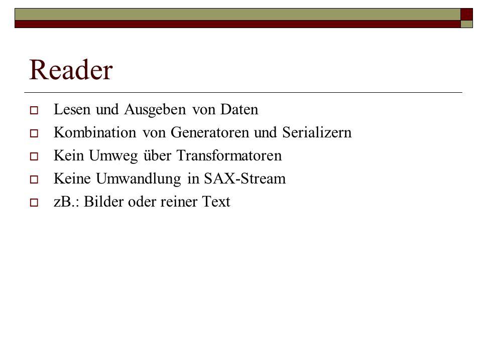 Reader Lesen und Ausgeben von Daten Kombination von Generatoren und Serializern Kein Umweg über Transformatoren Keine Umwandlung in SAX-Stream zB.: Bi