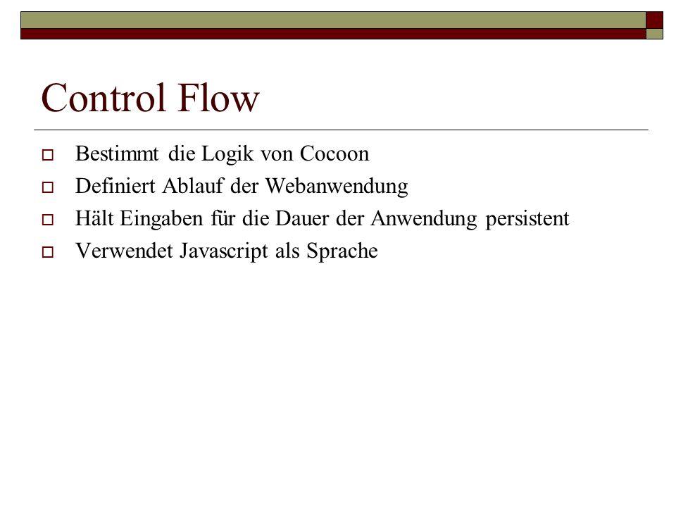 Control Flow Bestimmt die Logik von Cocoon Definiert Ablauf der Webanwendung Hält Eingaben für die Dauer der Anwendung persistent Verwendet Javascript
