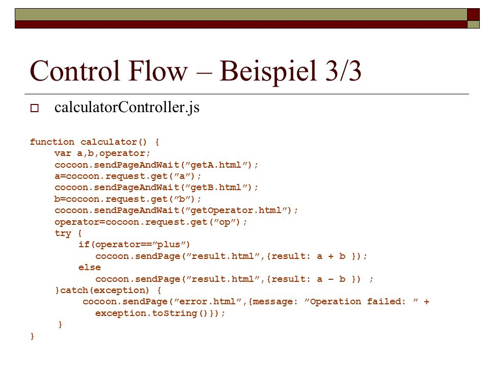 Control Flow – Beispiel 3/3 calculatorController.js function calculator() { var a,b,operator; cocoon.sendPageAndWait(getA.html); a=cocoon.request.get(