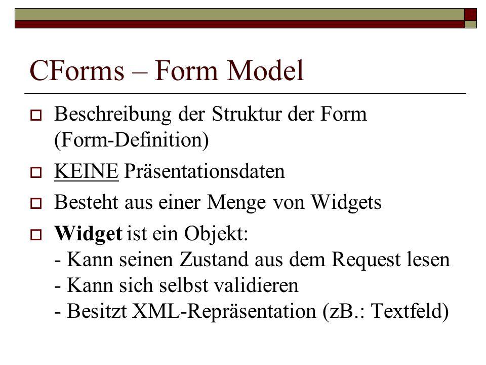 CForms – Form Model Beschreibung der Struktur der Form (Form-Definition) KEINE Präsentationsdaten Besteht aus einer Menge von Widgets Widget ist ein O
