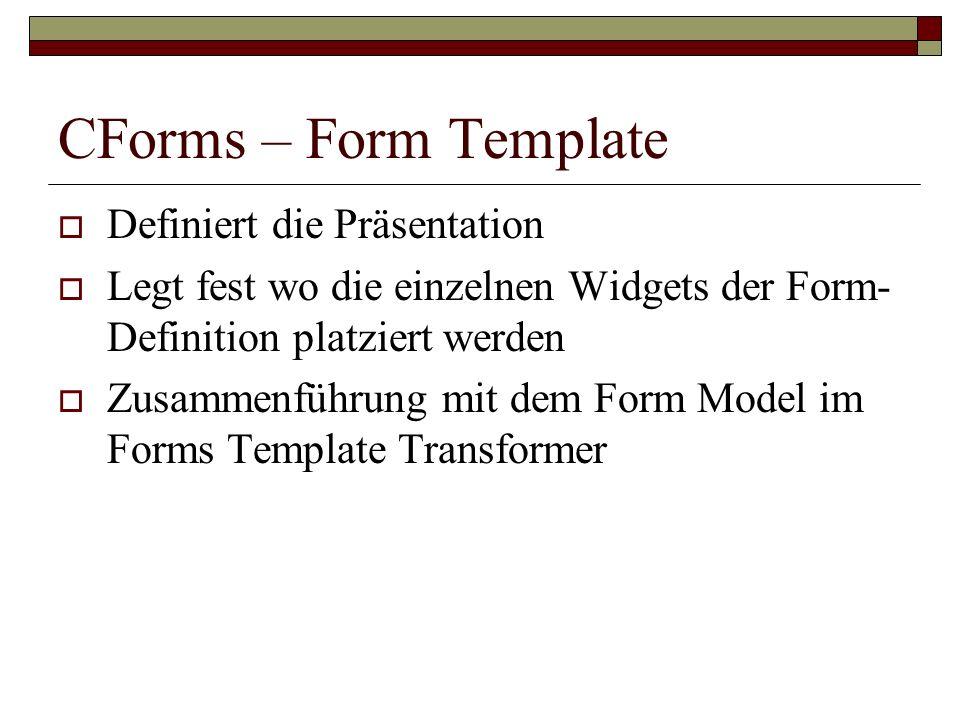 CForms – Form Template Definiert die Präsentation Legt fest wo die einzelnen Widgets der Form- Definition platziert werden Zusammenführung mit dem For