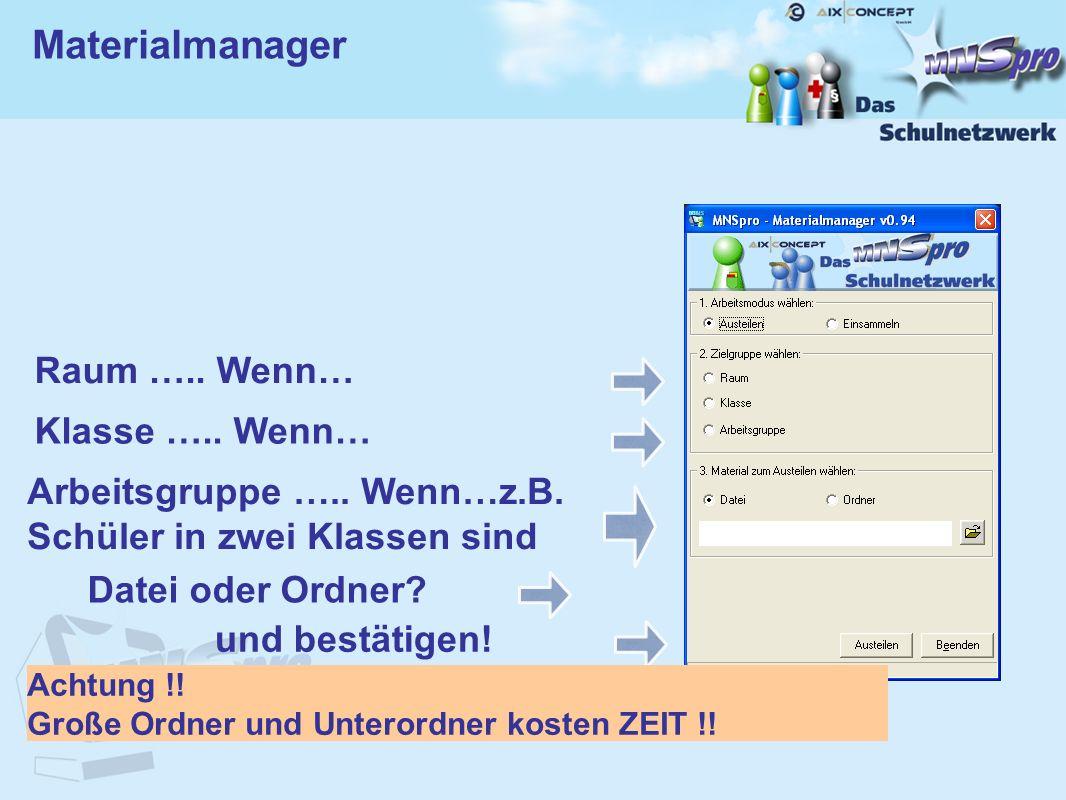 Materialmanager Raum ….. Wenn… Datei oder Ordner? und bestätigen! Achtung !! Große Ordner und Unterordner kosten ZEIT !! Klasse ….. Wenn… Arbeitsgrupp