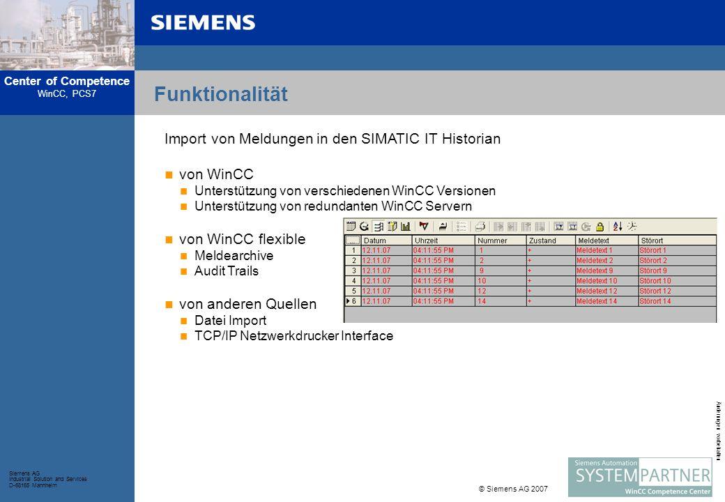 Center of Competence WinCC, PCS7 Siemens AG Industrial Solution and Services D-68165 Mannheim © Siemens AG 2007 Änderungen vorbehalten Funktionalität Import von Meldungen in den SIMATIC IT Historian von WinCC Unterstützung von verschiedenen WinCC Versionen Unterstützung von redundanten WinCC Servern von WinCC flexible Meldearchive Audit Trails von anderen Quellen Datei Import TCP/IP Netzwerkdrucker Interface